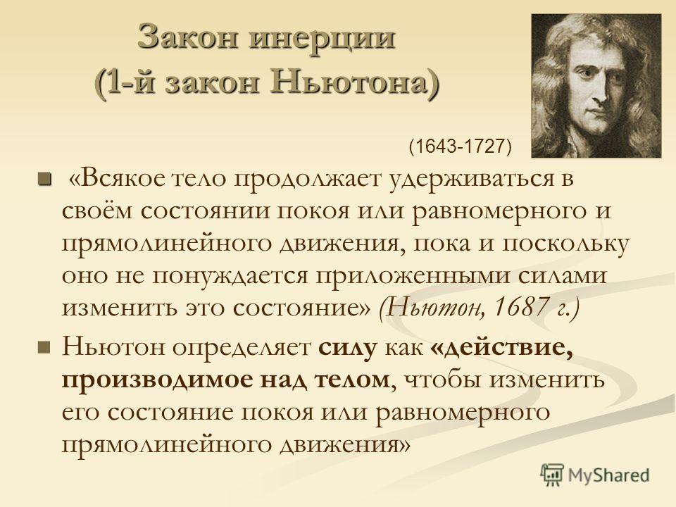 Закон инерции (1-й закон Ньютона) «Всякое тело продолжает удерживаться в своём состоянии покоя или равномерного и прямолинейного движения, пока и поскольку оно не понуждается приложенными силами изменить это состояние» (Ньютон, 1687 г.) Ньютон опреде