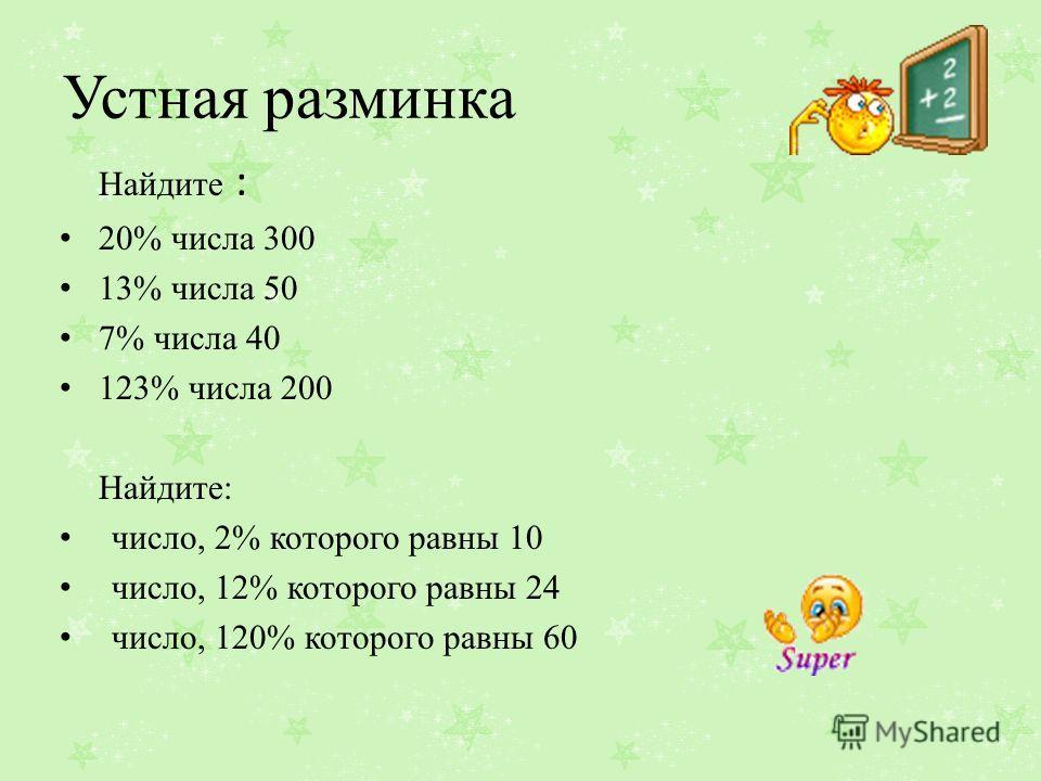 Устная разминка Найдите : 20% числа 300 13% числа 50 7% числа 40 123% числа 200 Найдите: число, 2% которого равны 10 число, 12% которого равны 24 число, 120% которого равны 60