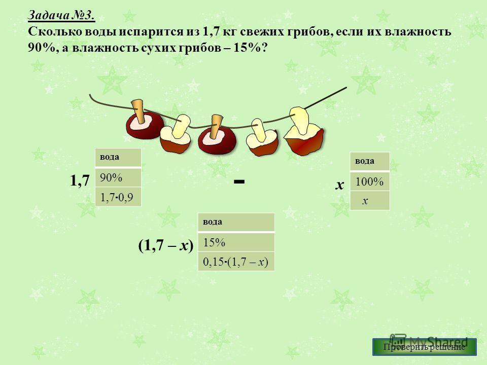 Задача 3. Сколько воды испарится из 1,7 кг свежих грибов, если их влажность 90%, а влажность сухих грибов – 15%? вода 90% 1,7 0,9 вода 15% 0,15 (1,7 – х) вода 100% 1,7 - х х (1,7 – х) Проверить решение