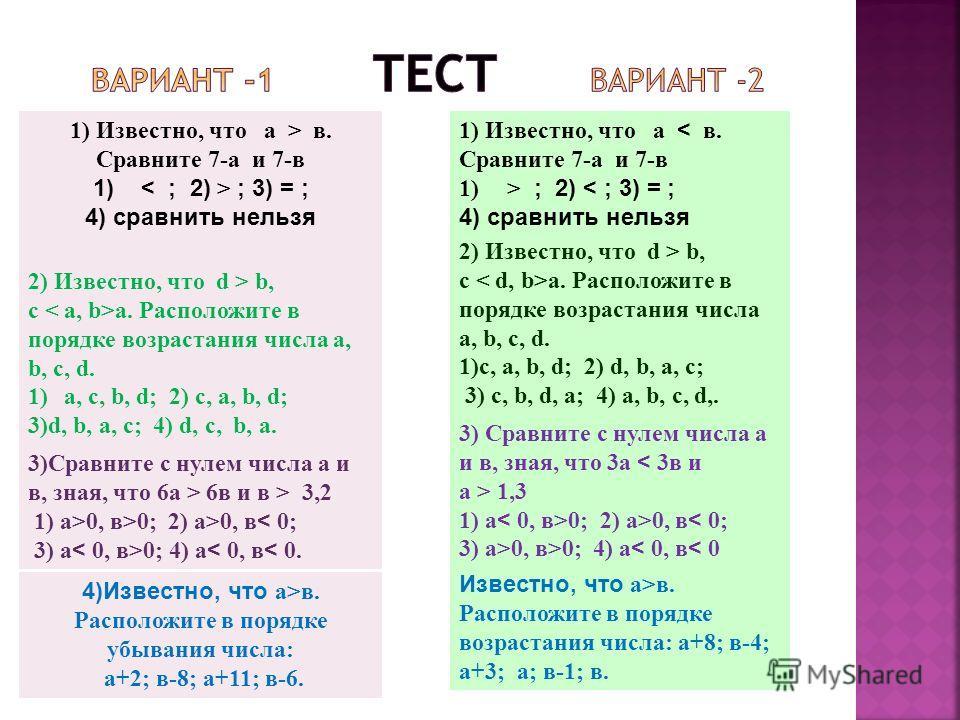 1) Известно, что а > в. Сравните 7-а и 7-в 1) ; 3) = ; 4) сравнить нельзя 2) Известно, что d > b, c a. Расположите в порядке возрастания числа a, b, c, d. 1)a, c, b, d; 2) c, a, b, d; 3)d, b, a, c; 4) d, c, b, a. 3)Сравните с нулем числа а и в, зная,