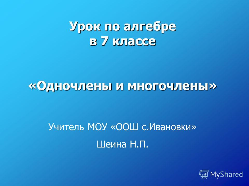 Урок по алгебре в 7 классе «Одночлены и многочлены» Учитель МОУ «ООШ с.Ивановки» Шеина Н.П.