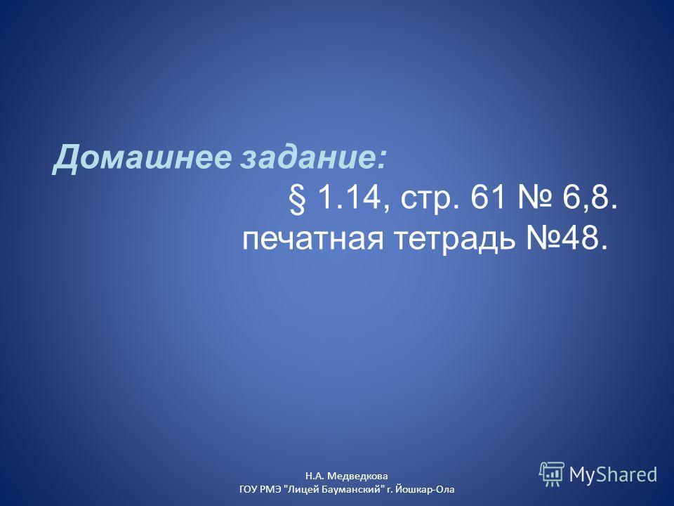 Домашнее задание: § 1.14, стр. 61 6,8. печатная тетрадь 48. Н.А. Медведкова ГОУ РМЭ Лицей Бауманский г. Йошкар-Ола