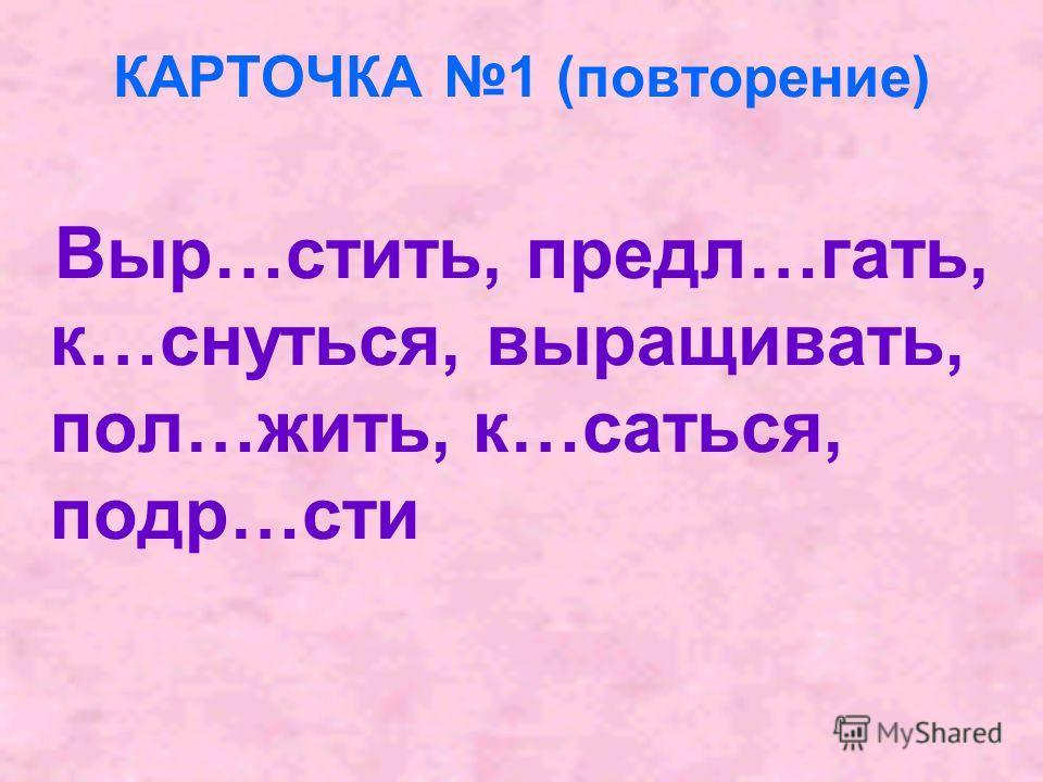КАРТОЧКА 1 (повторение) Выр…стить, предл…гать, к…снуться, выращивать, пол…жить, к…саться, подр…сти