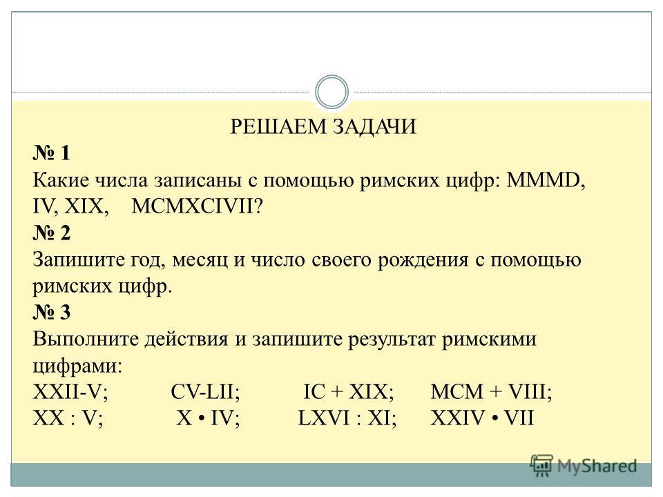 РЕШАЕМ ЗАДАЧИ 1 Какие числа записаны с помощью римских цифр: MMMD, IV, XIX, MCMXCIVII? 2 Запишите год, месяц и число своего рождения с помощью римских цифр. 3 Выполните действия и запишите результат римскими цифрами: XXII-V; CV-LII; IС + XIX;МСМ + VI