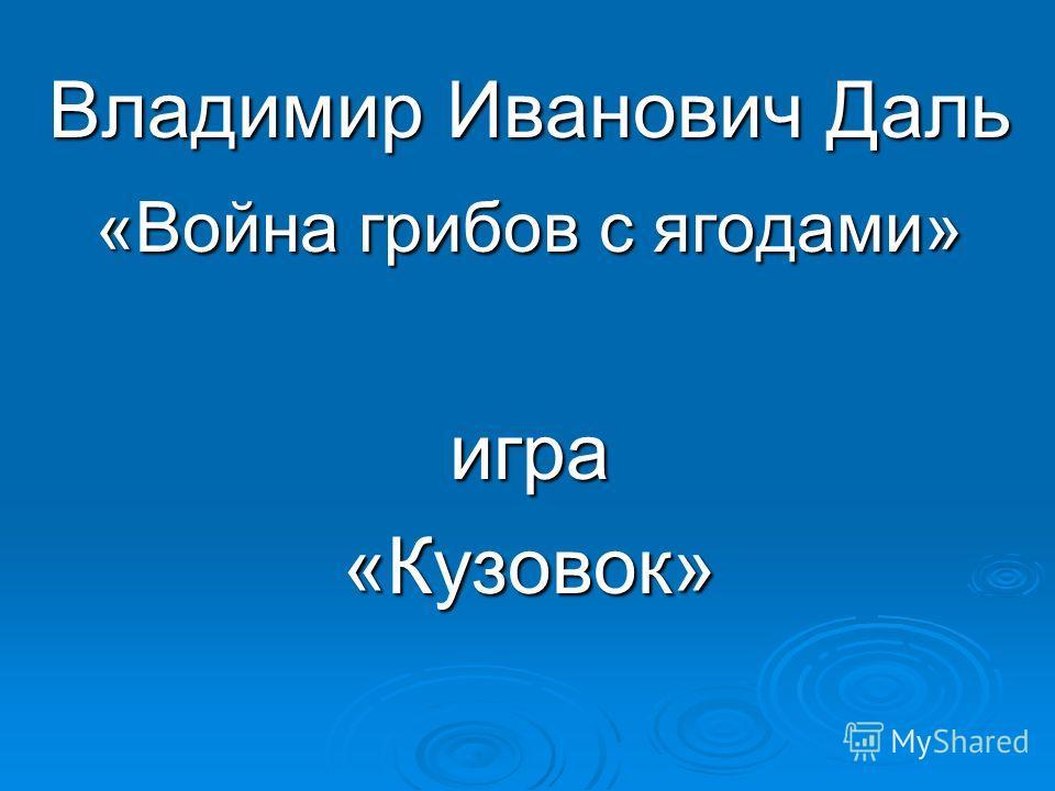Владимир Иванович Даль «Война грибов с ягодами» игра«Кузовок»