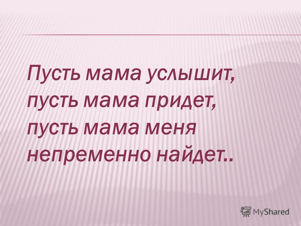 Пусть мама услышит, пусть мама придет, пусть мама меня непременно найдет..