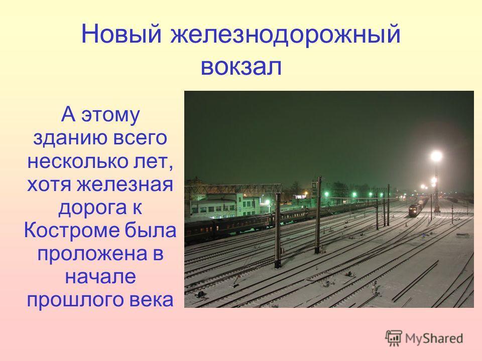 Новый железнодорожный вокзал А этому зданию всего несколько лет, хотя железная дорога к Костроме была проложена в начале прошлого века
