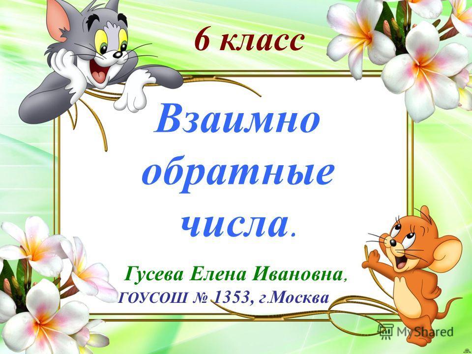 Гусева Елена Ивановна, ГОУСОШ 1353, г. Москва Взаимно обратные числа. 6 класс
