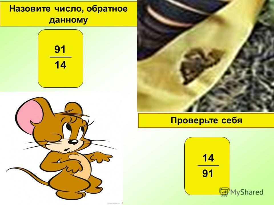 Проверьте себя Назовите число, обратное данному 91 14 91