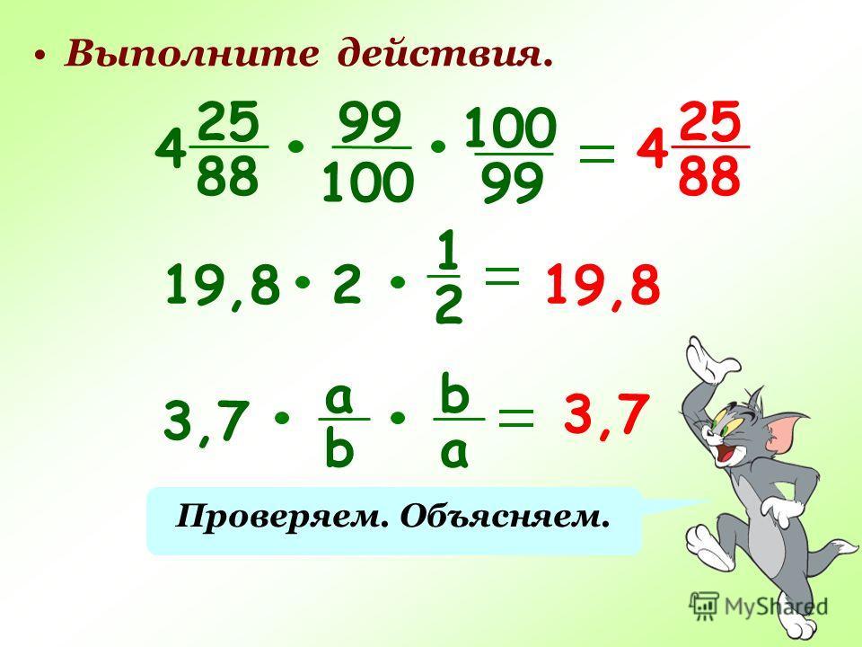 Выполните действия. 25 88 4 25 88 4 99 100 99 19,82 1 2 3,7 а b b a Проверяем. Объясняем.