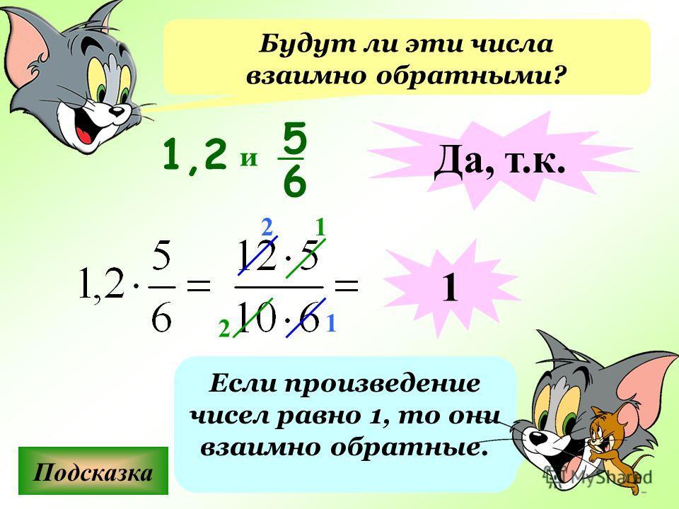 Будут ли эти числа взаимно обратными? Подсказка Если произведение чисел равно 1, то они взаимно обратные. 1,2 5 6 и Да, т.к. 1 2 1 1 2