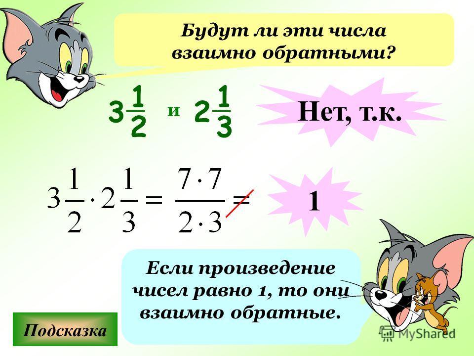 Будут ли эти числа взаимно обратными? Подсказка Если произведение чисел равно 1, то они взаимно обратные. и Нет, т.к. 1 1 2 3 1 3 2