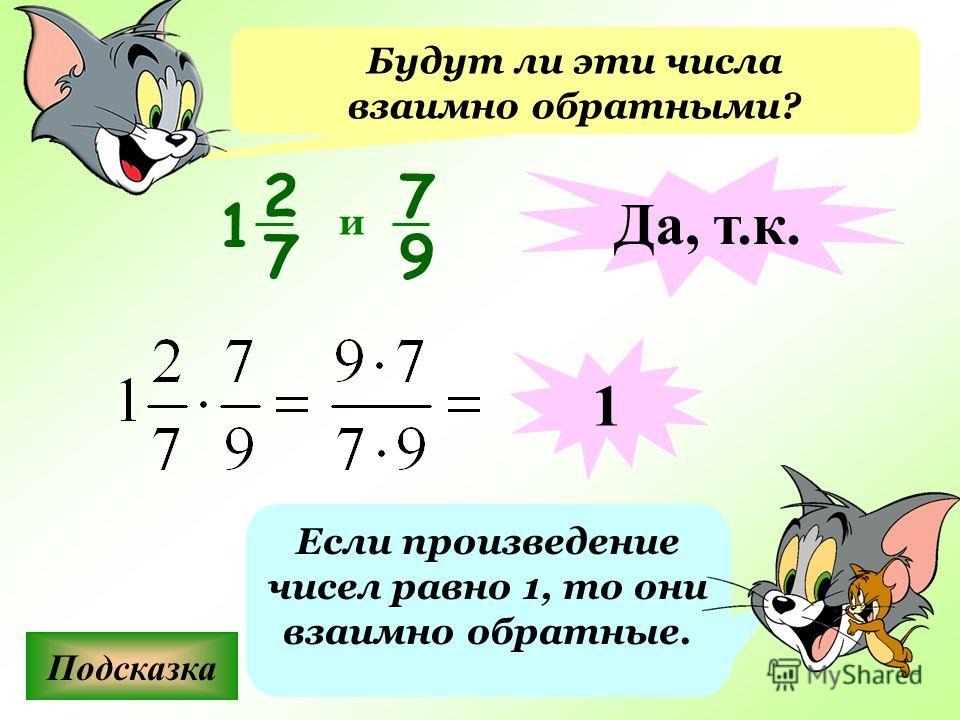 Будут ли эти числа взаимно обратными? Подсказка Если произведение чисел равно 1, то они взаимно обратные. 7 9 и Да, т.к. 1 2 7 1
