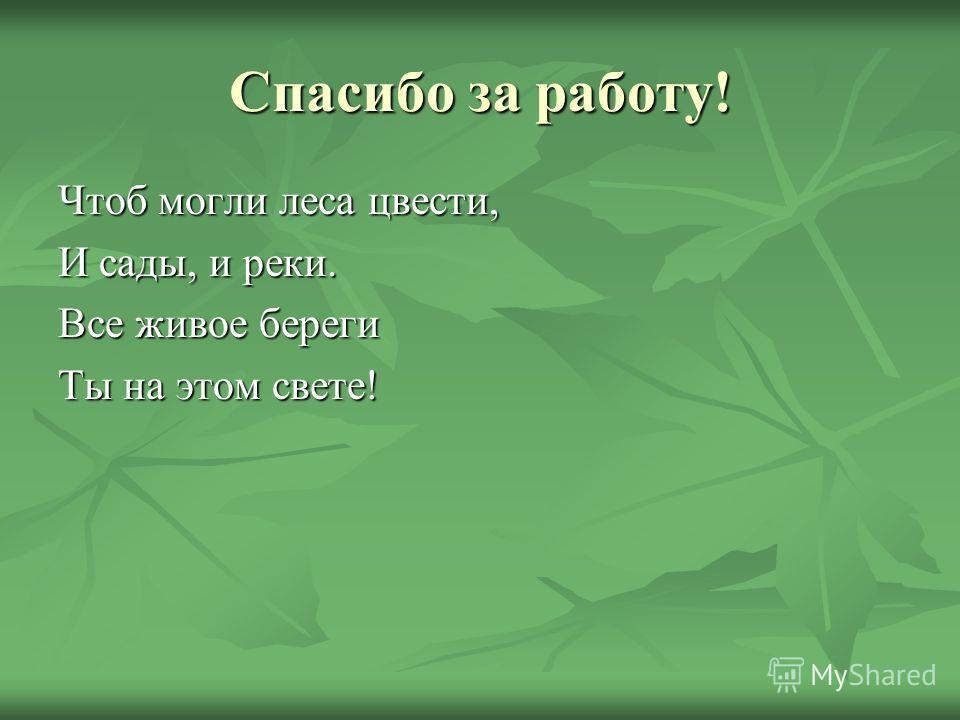 Спасибо за работу! Чтоб могли леса цвести, И сады, и реки. Все живое береги Ты на этом свете!
