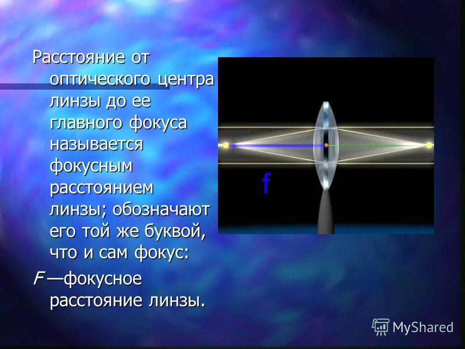 Расстояние от оптического центра линзы до ее главного фокуса называется фокусным расстоянием линзы; обозначают его той же буквой, что и сам фокус: F фокусное расстояние линзы.