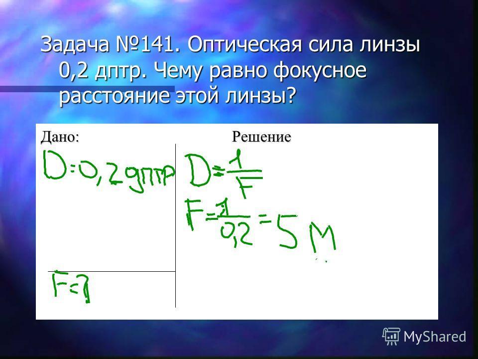 Задача 141. Оптическая сила линзы 0,2 дптр. Чему равно фокусное расстояние этой линзы? Дано:Решение