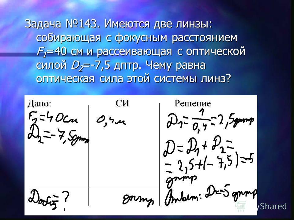 Задача 143. Имеются две линзы: собирающая с фокусным расстоянием F 1 =40 см и рассеивающая с оптической силой D 2 =-7,5 дптр. Чему равна оптическая сила этой системы линз? Дано:СИРешение