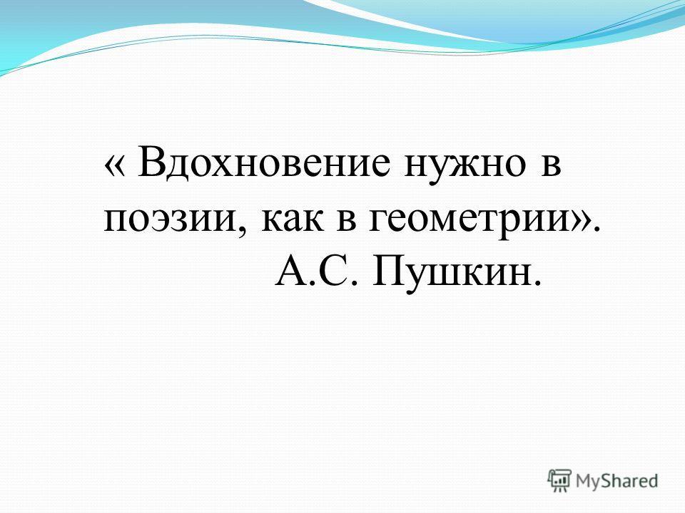 « Вдохновение нужно в поэзии, как в геометрии». А.С. Пушкин.