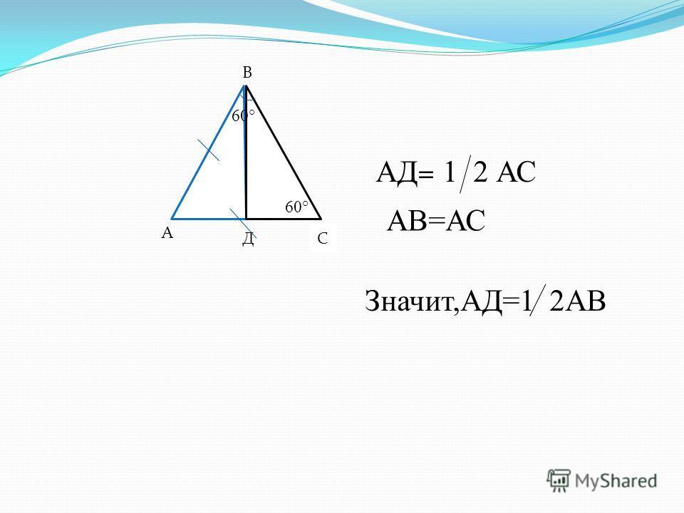 А Д В С 60° АД = 1 2 АС АВ=АС Значит,АД=1 2АВ