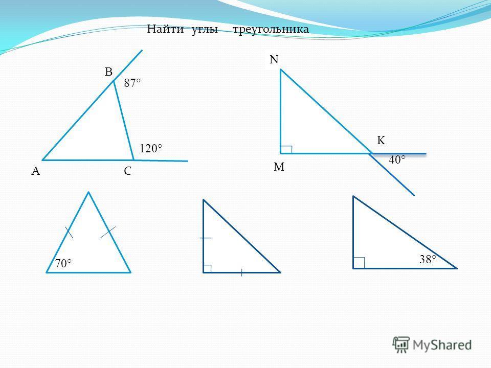 120° 87° А В С Найти углы треугольника М N K 40° 70° 38°