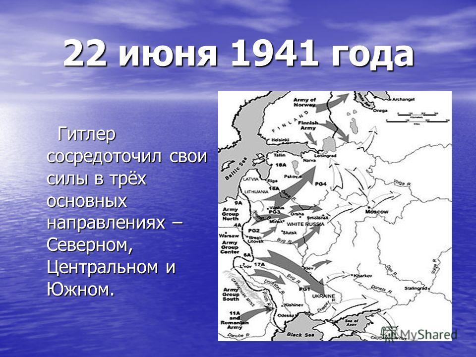 22 июня 1941 года Гитлер сосредоточил свои силы в трёх основных направлениях – Северном, Центральном и Южном. Гитлер сосредоточил свои силы в трёх основных направлениях – Северном, Центральном и Южном.