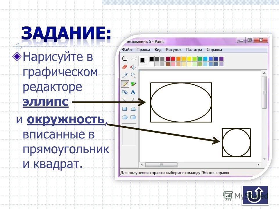 Нарисуйте в графическом редакторе эллипс и окружность, вписанные в прямоугольник и квадрат.