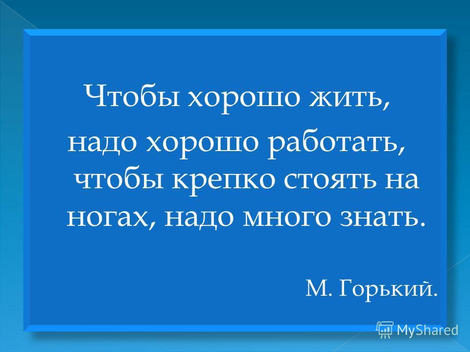 Чтобы хорошо жить, надо хорошо работать, чтобы крепко стоять на ногах, надо много знать. М. Горький. Чтобы хорошо жить, надо хорошо работать, чтобы крепко стоять на ногах, надо много знать. М. Горький.