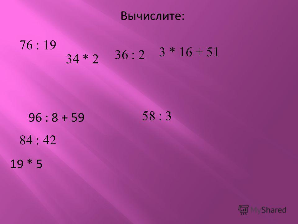 Вычислите: 76 : 19 34 * 2 36 : 2 3 * 16 + 51 96 : 8 + 59 84 : 42 58 : 3 19 * 5