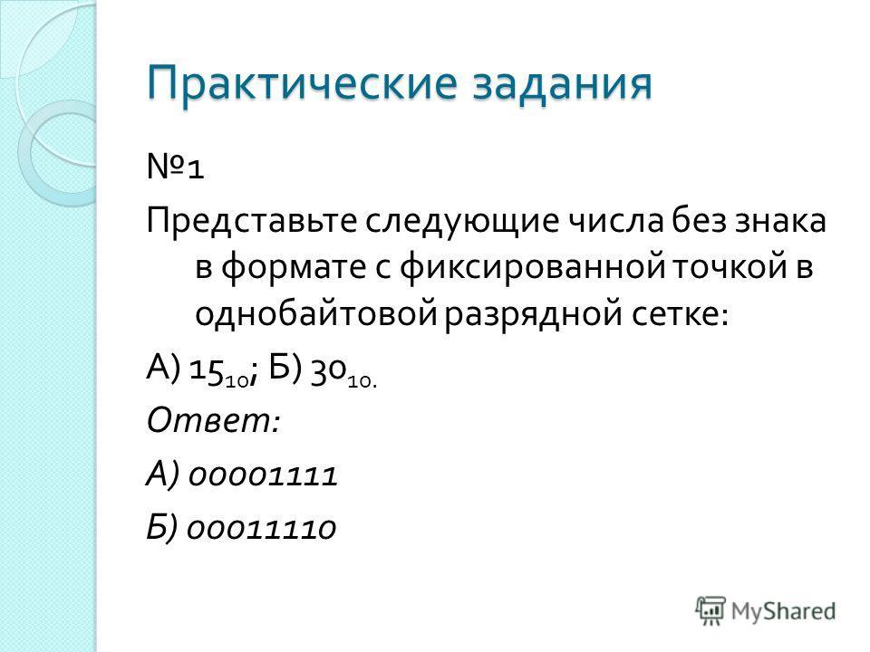Практические задания 1 Представьте следующие числа без знака в формате с фиксированной точкой в однобайтовой разрядной сетке : А ) 15 10 ; Б ) 30 10. Ответ : А ) 00001111 Б ) 00011110