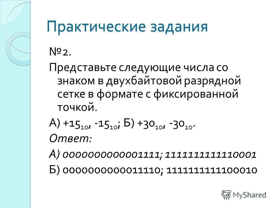 Практические задания 2. Представьте следующие числа со знаком в двухбайтовой разрядной сетке в формате с фиксированной точкой. А ) +15 10, -15 10 ; Б ) +30 10, -30 10. Ответ : А ) 0000000000001111; 1111111111110001 Б ) 0000000000011110; 1111111111100