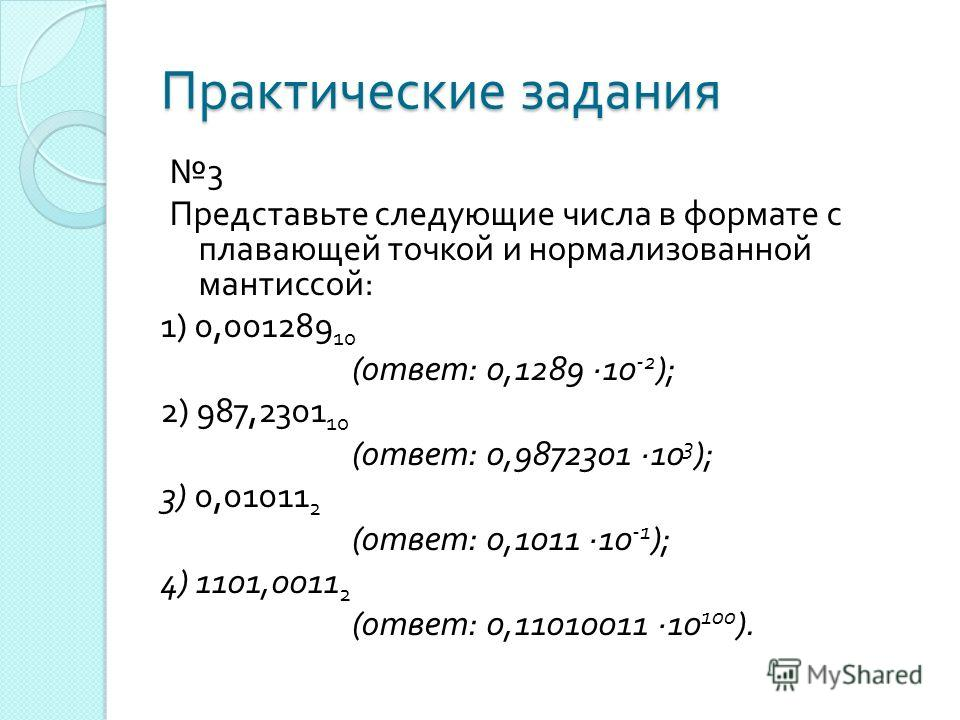 Практические задания 3 Представьте следующие числа в формате с плавающей точкой и нормализованной мантиссой : 1) 0,001289 10 ( ответ : 0,1289 ·10 -2 ); 2) 987,2301 10 ( ответ : 0,9872301 ·10 3 ); 3) 0,01011 2 ( ответ : 0,1011 ·10 -1 ); 4) 1101,0011 2