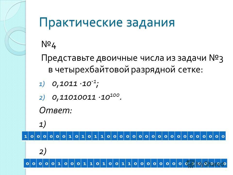 Практические задания 4 Представьте двоичные числа из задачи 3 в четырехбайтовой разрядной сетке : 1) 0,1011 ·10 -1 ; 2) 0,11010011 ·10 100. Ответ : 1) 2) 10000001010110000000000000000000 00000100011010011000000000000000