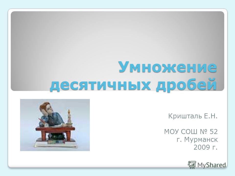Умножение десятичных дробей Кришталь Е.Н. МОУ СОШ 52 г. Мурманск 2009 г.