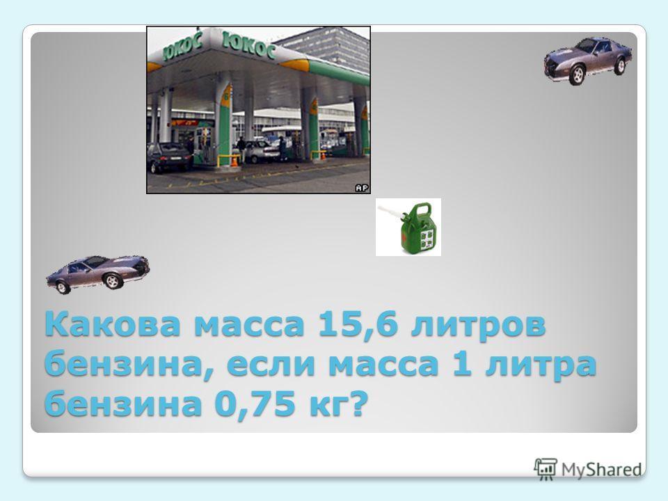 Какова масса 15,6 литров бензина, если масса 1 литра бензина 0,75 кг?