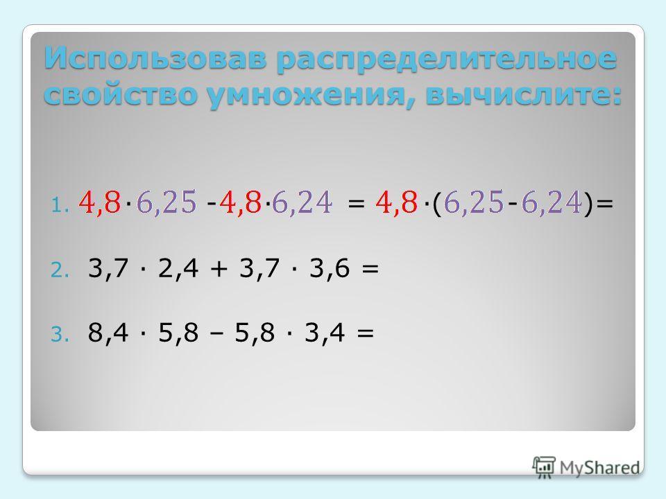 Использовав распределительное свойство умножения, вычислите: 1. - = ( - )= 2. 3,7 2,4 + 3,7 3,6 = 3. 8,4 5,8 – 5,8 3,4 =