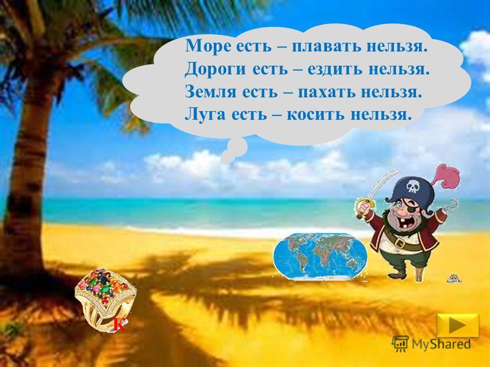 Море есть – плавать нельзя. Дороги есть – ездить нельзя. Земля есть – пахать нельзя. Луга есть – косить нельзя. К
