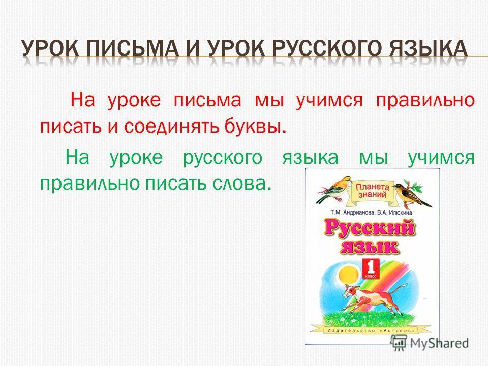 На уроке письма мы учимся правильно писать и соединять буквы. На уроке русского языка мы учимся правильно писать слова.