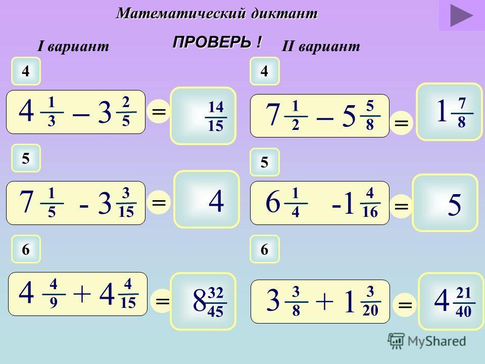 Математический диктант ПРОВЕРЬ ! I вариантII вариант 1 1 = 3 28 6 7 3 4 – 2 2 = 11 20 1 3 4 1 5 – 1 2 2 2 = 1 6 1 = 2 15 1 3 3 = 13 24 2 = 7 12 6 1 2 1 3 – 4 5 3 4 5 6 + 3 2 1 3 1 5 - 4 5 3 8 1 6 + 1 1