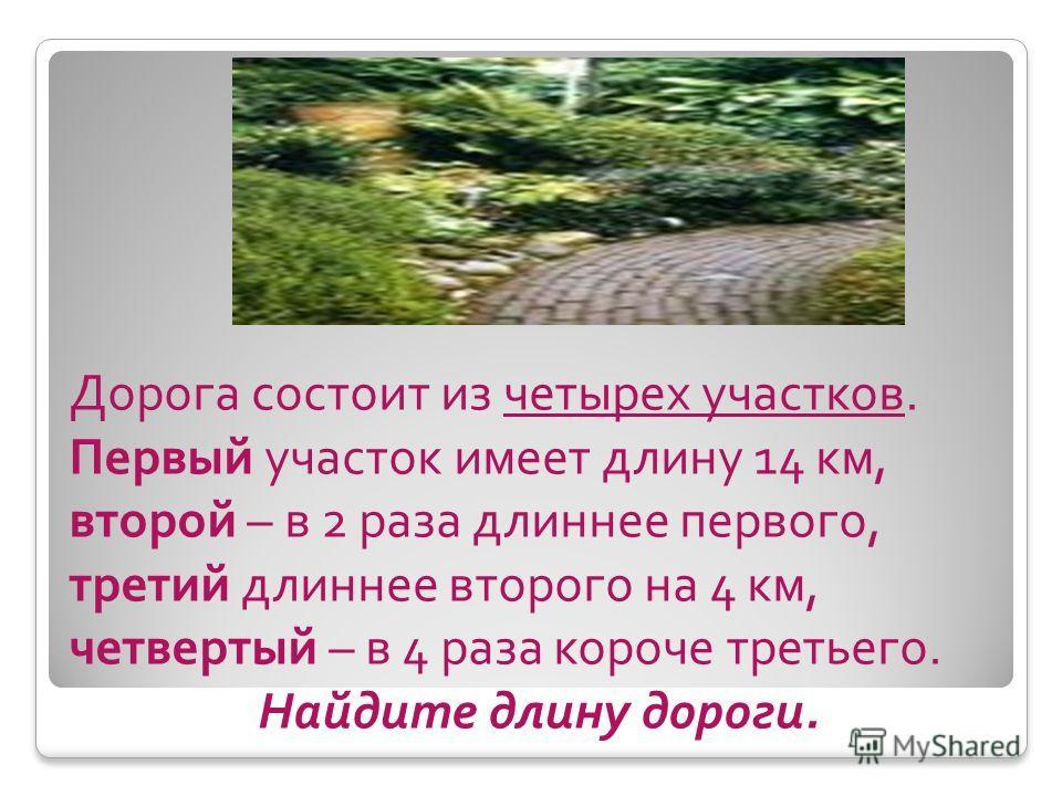 Дорога состоит из четырех участков. Первый участок имеет длину 14 км, второй – в 2 раза длиннее первого, третий длиннее второго на 4 км, четвертый – в 4 раза короче третьего. Найдите длину дороги.