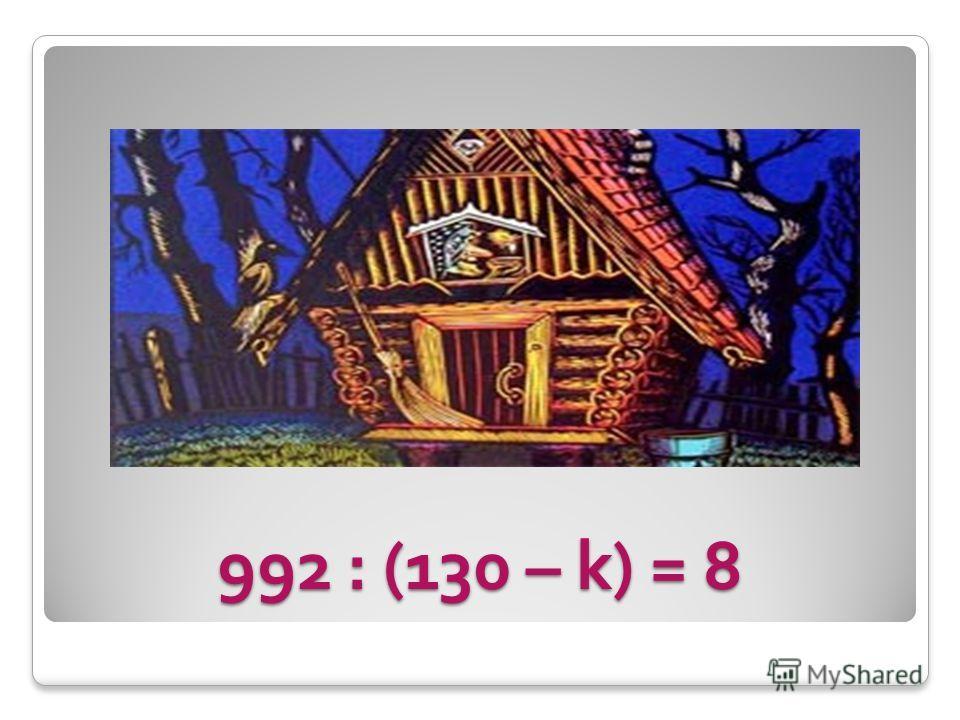 992 : (130 – k) = 8