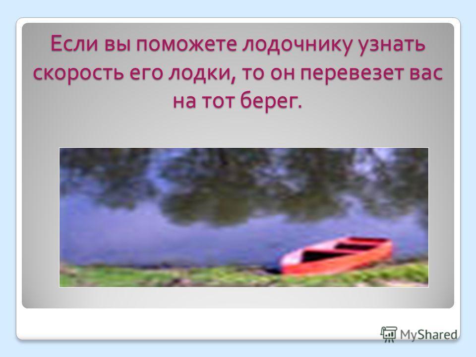 Если вы поможете лодочнику узнать скорость его лодки, то он перевезет вас на тот берег.