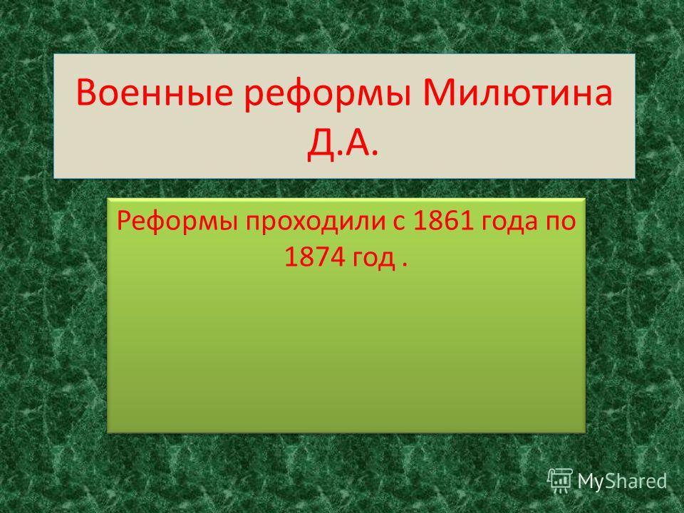 Военные реформы Милютина Д.А. Реформы проходили с 1861 года по 1874 год.