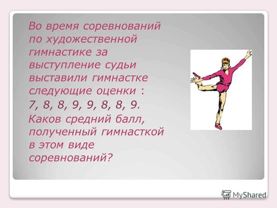 Во время соревнований по художественной гимнастике за выступление судьи выставили гимнастке следующие оценки : 7, 8, 8, 9, 9, 8, 8, 9. Каков средний балл, полученный гимнасткой в этом виде соревнований?