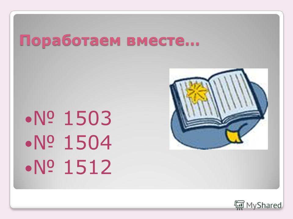 Поработаем вместе… 1503 1504 1512
