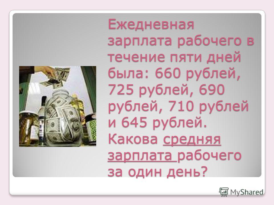 Ежедневная зарплата рабочего в течение пяти дней была: 660 рублей, 725 рублей, 690 рублей, 710 рублей и 645 рублей. Какова средняя зарплата рабочего за один день?