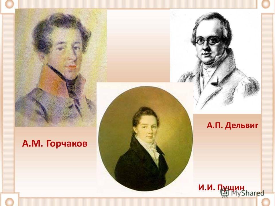 А.М. Горчаков А.П. Дельвиг И.И. Пущин