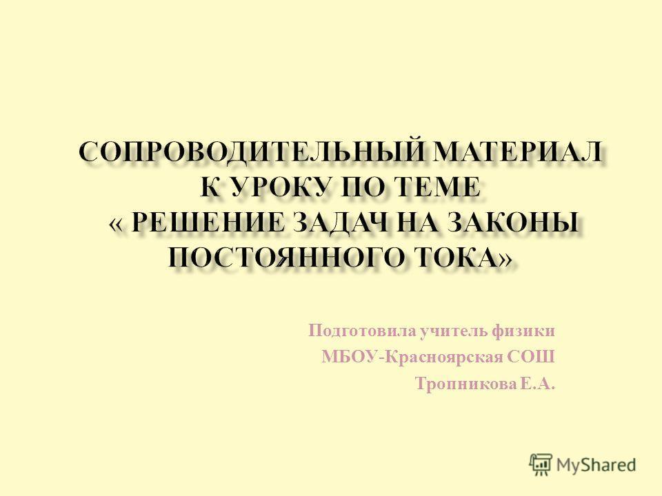 Подготовила учитель физики МБОУ - Красноярская СОШ Тропникова Е. А.