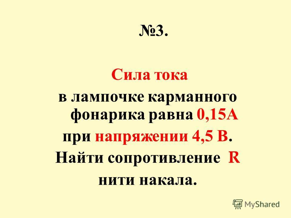 3. Сила тока в лампочке карманного фонарика равна 0,15 А при напряжении 4,5 В. Найти сопротивление R нити накала.