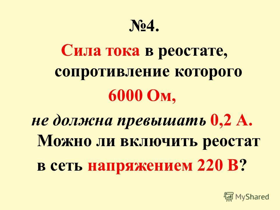 4. Сила тока в реостате, сопротивление которого 6000 Ом, не должна превышать 0,2 А. Можно ли включить реостат в сеть напряжением 220 В ?
