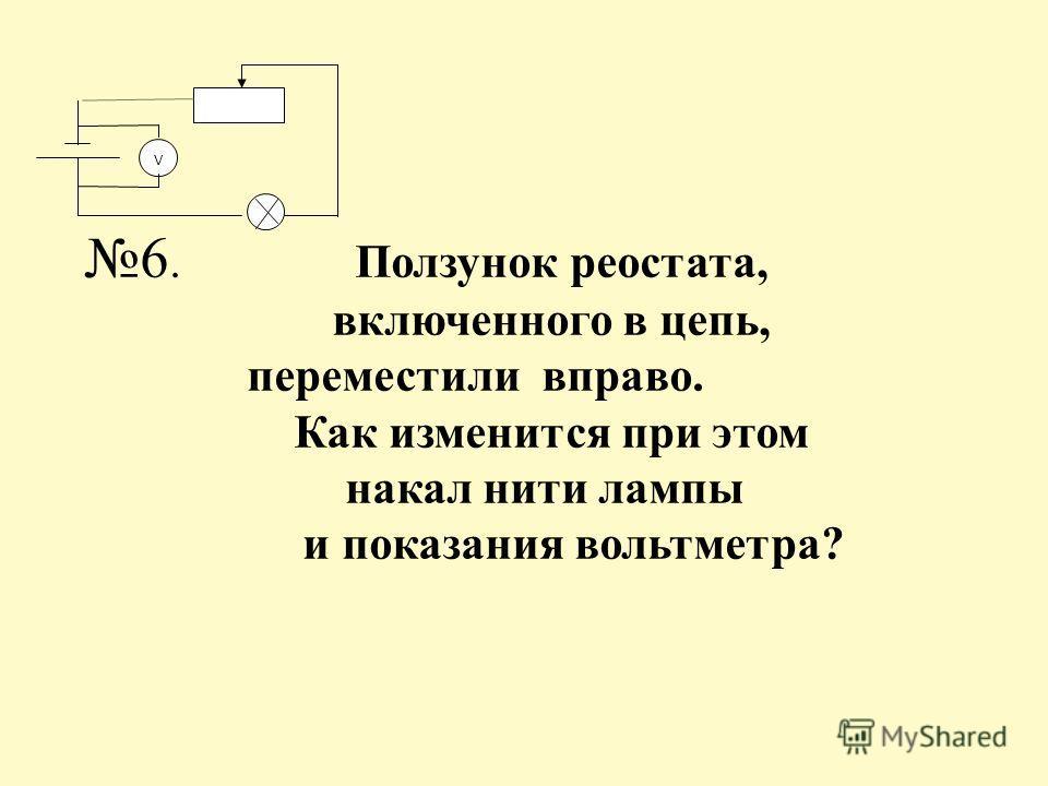 6. Ползунок реостата, включенного в цепь, переместили вправо. Как изменится при этом накал нити лампы и показания вольтметра? V